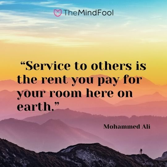 """Service to others is the rent you pay for your room here on earth."" - Mohammed Ali"