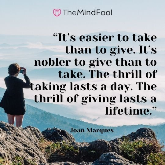 """It's easier to take than to give. It's nobler to give than to take. The thrill of taking lasts a day. The thrill of giving lasts a lifetime."" - Joan Marques"