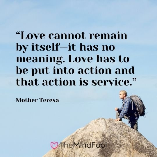 """Love cannot remain by itself—it has no meaning. Love has to be put into action and that action is service."" - Mother Teresa"