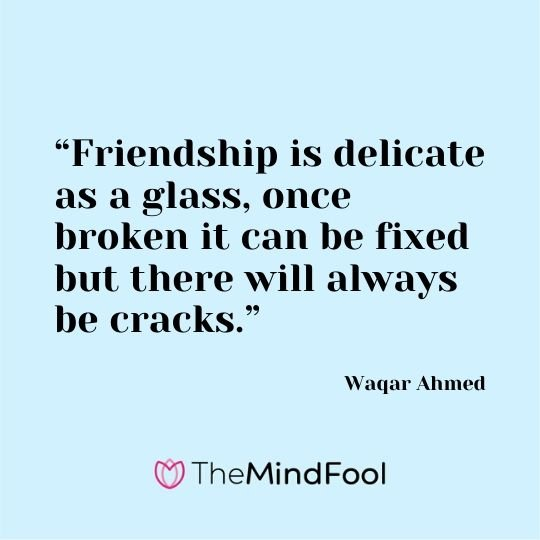 """Friendship is delicate as a glass, once broken it can be fixed but there will always be cracks."" – Waqar Ahmed"