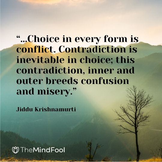 """""""...Choice in every form is conflict. Contradiction is inevitable in choice; this contradiction, inner and outer breeds confusion and misery.""""  Jiddu Krishnamurti"""