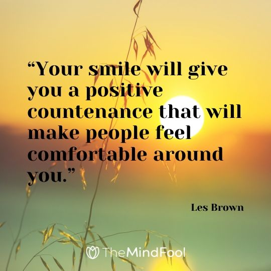 """""""Your smile will give you a positive countenance that will make people feel comfortable around you.""""-Les Brown"""