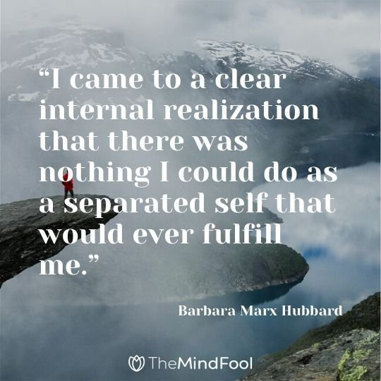 """I came to a clear internal realization that there was nothing I could do as a separated self that would ever fulfill me."" - Barbara Marx Hubbard"