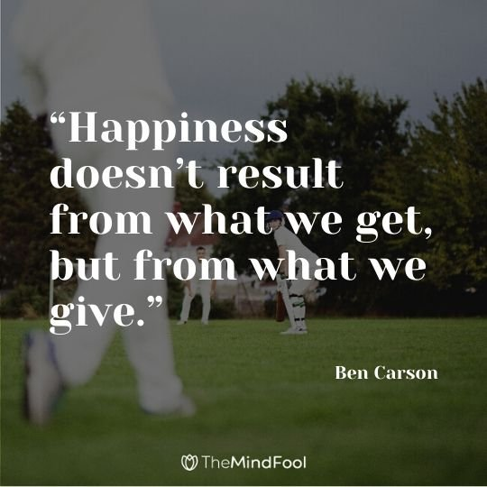 """Happiness doesn't result from what we get, but from what we give."" ― Ben Carson"