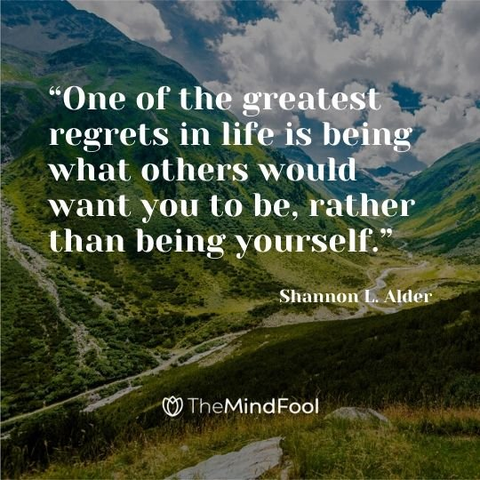 """One of the greatest regrets in life is being what others would want you to be, rather than being yourself."" ― Shannon L. Alder"
