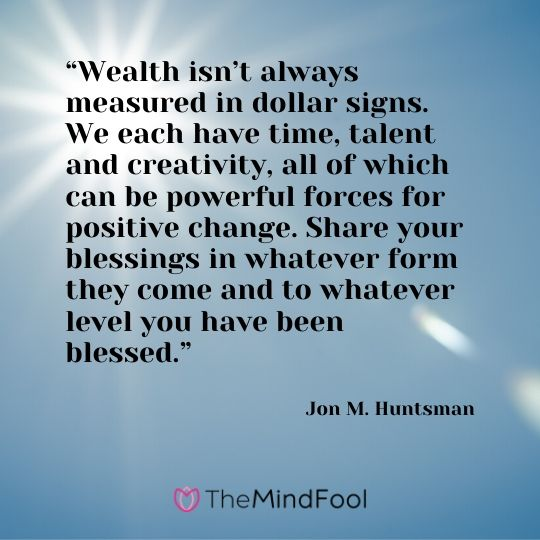 """Wealth isn't always measured in dollar signs. We each have time, talent and creativity, all of which can be powerful forces for positive change. Share your blessings in whatever form they come and to whatever level you have been blessed."" - Jon M. Huntsman"