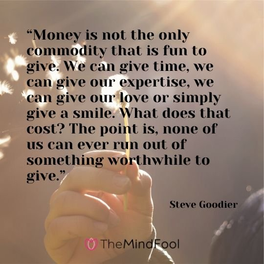 """Money is not the only commodity that is fun to give. We can give time, we can give our expertise, we can give our love or simply give a smile. What does that cost? The point is, none of us can ever run out of something worthwhile to give."" - Steve Goodier"