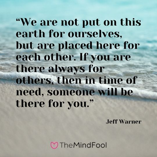 """We are not put on this earth for ourselves, but are placed here for each other. If you are there always for others, then in time of need, someone will be there for you."" - Jeff Warner"