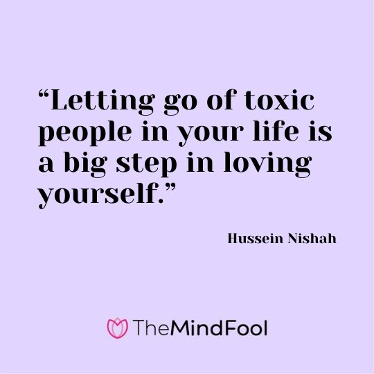 """Letting go of toxic people in your life is a big step in loving yourself."" – Hussein Nishah"
