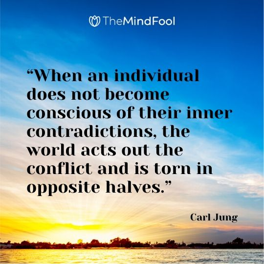 """""""When an individual does not become conscious of their inner contradictions, the world acts out the conflict and is torn in opposite halves."""" - Carl Jung"""