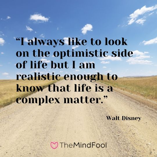 """""""I always like to look on the optimistic side of life but I am realistic enough to know that life is a complex matter.""""-Walt Disney"""