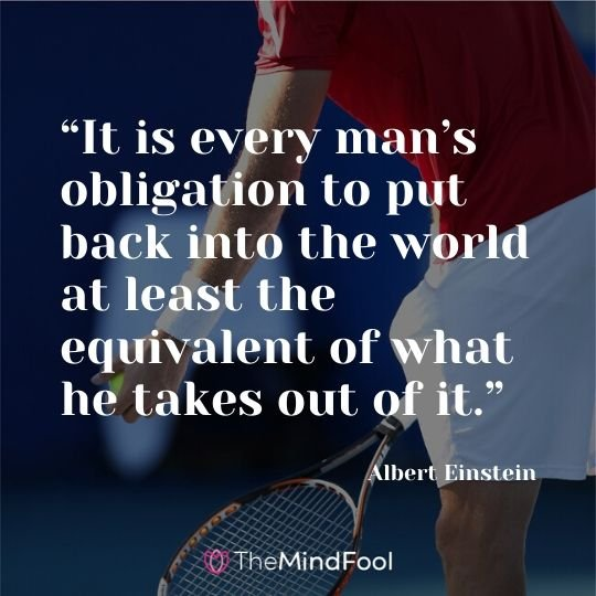 """It is every man's obligation to put back into the world at least the equivalent of what he takes out of it."" ― Albert Einstein"