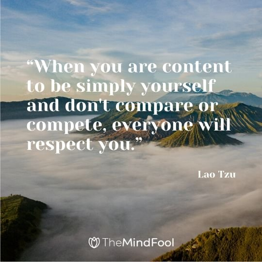 """When you are content to be simply yourself and don't compare or compete, everyone will respect you."" ― Lao Tzu"