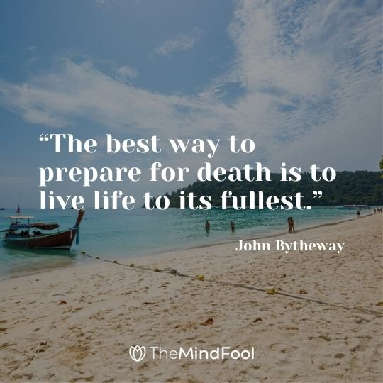 """The best way to prepare for death is to live life to its fullest."" - John Bytheway"