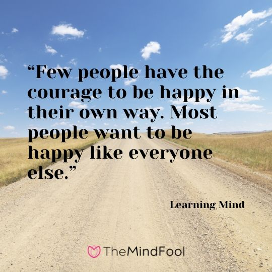 """Few people have the courage to be happy in their own way. Most people want to be happy like everyone else.""- Learning Mind"