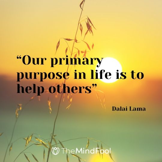 """Our primary purpose in life is to help others"" – Dalai Lama"