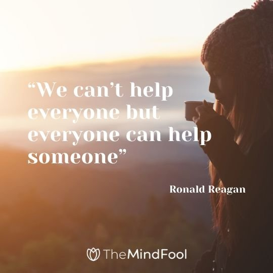 """We can't help everyone but everyone can help someone"" Ronald Reagan"