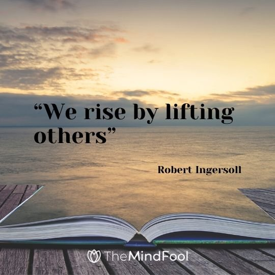 """We rise by lifting others"" – Robert Ingersoll"