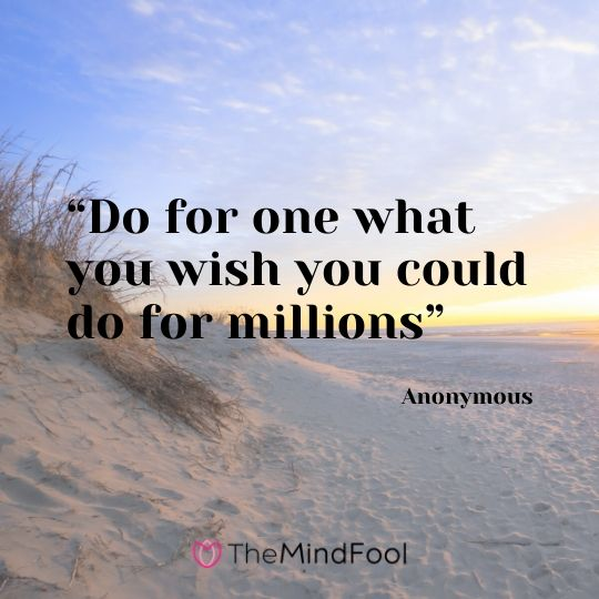 """Do for one what you wish you could do for millions"" – Anonymous"