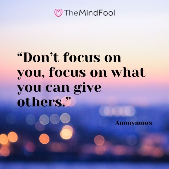 """Don't focus on you, focus on what you can give others."" – Anonymous"