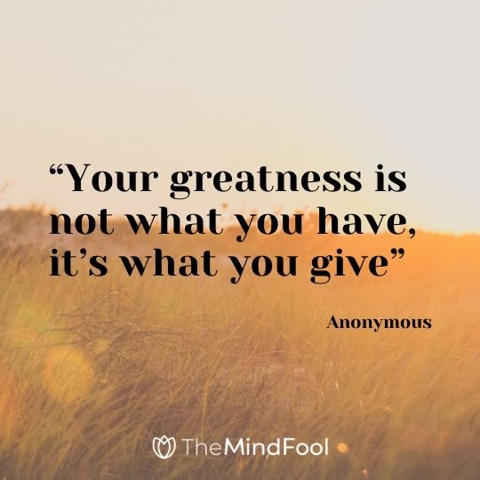 """Your greatness is not what you have, it's what you give"" – Anonymous"