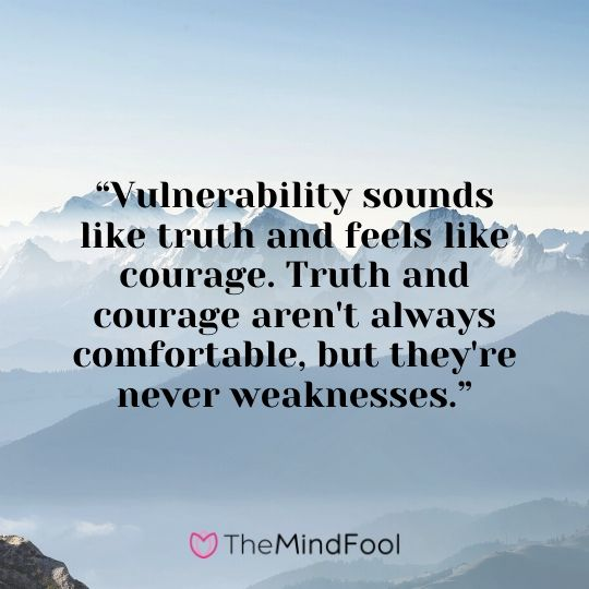 """Vulnerability sounds like truth and feels like courage. Truth and courage aren't always comfortable, but they're never weaknesses."""