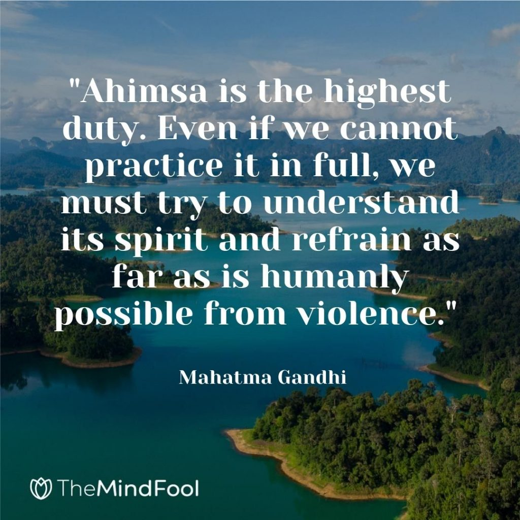 """""""Ahimsa is the highest duty. Even if we cannot practice it in full, we must try to understand its spirit and refrain as far as is humanly possible from violence."""" ~ Mahatma Gandhi"""