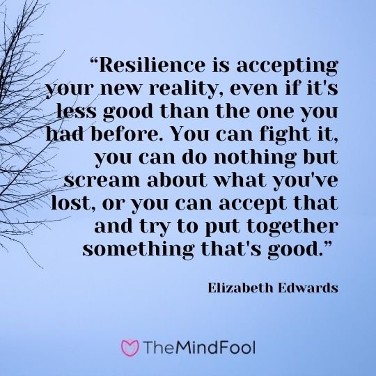 """Resilience is accepting your new reality, even if it's less good than the one you had before. You can fight it, you can do nothing but scream about what you've lost, or you can accept that and try to put together something that's good."" - Elizabeth Edwards"