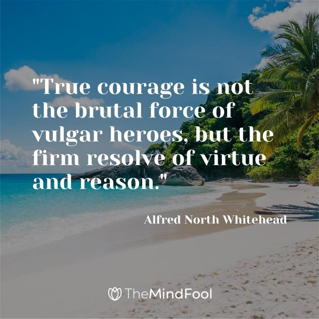 """True courage is not the brutal force of vulgar heroes, but the firm resolve of virtue and reason.""- Alfred North Whitehead"