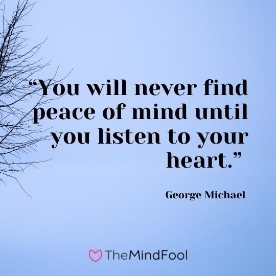 """You will never find peace of mind until you listen to your heart."" – George Michael"