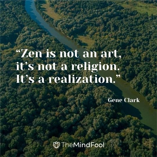 """Zen is not an art, it's not a religion. It's a realization."" - Gene Clark"