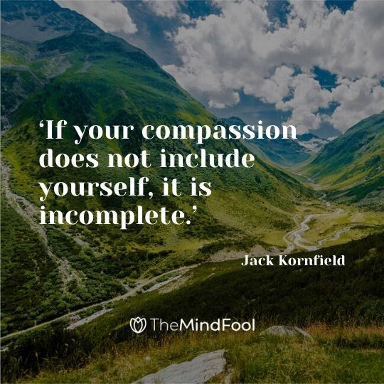 'If your compassion does not include yourself, it is incomplete.' - Jack Kornfield