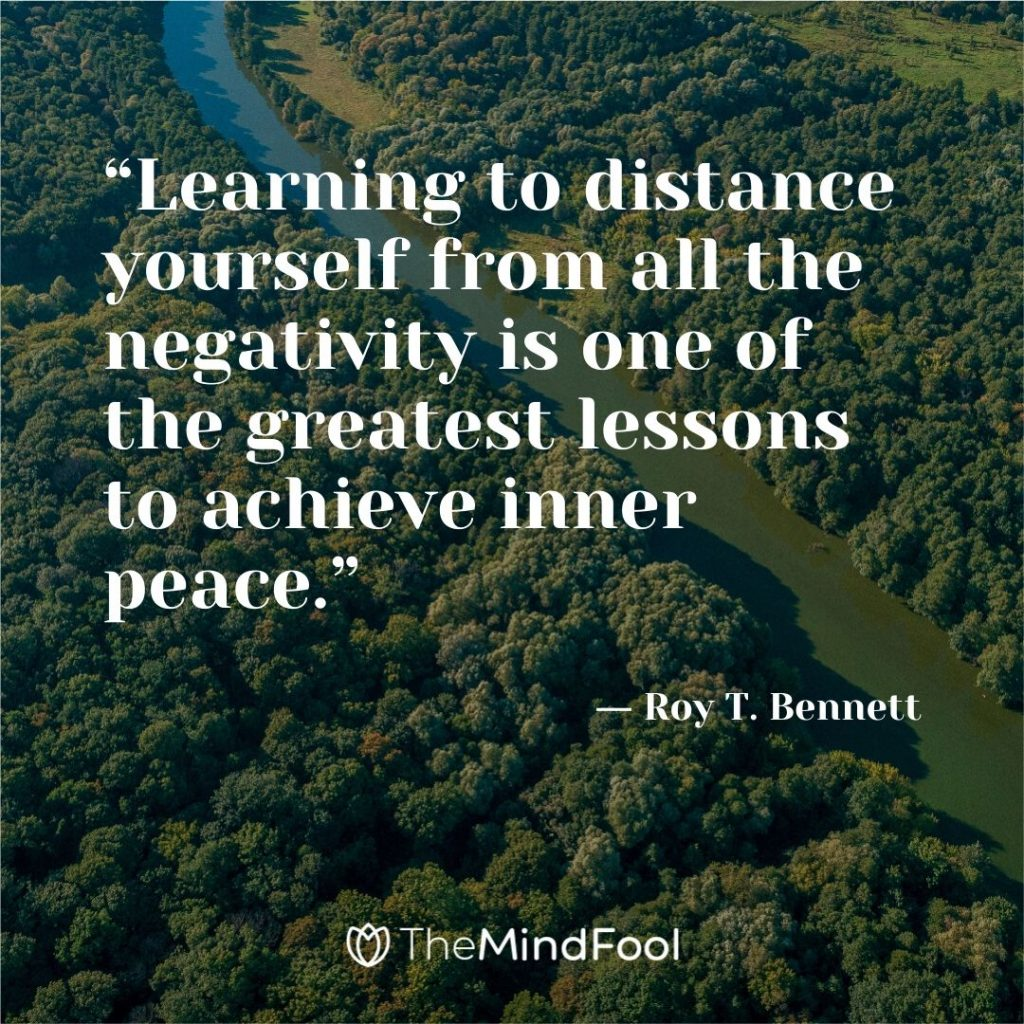 """Learning to distance yourself from all the negativity is one of the greatest lessons to achieve inner peace."" ― Roy T. Bennett"