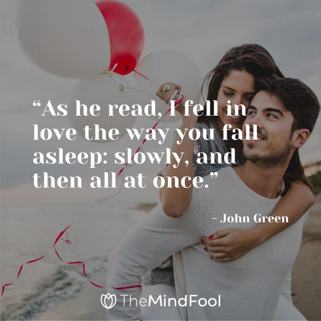 """""""As he read, I fell in love the way you fall asleep: slowly, and then all at once."""" - John Green"""