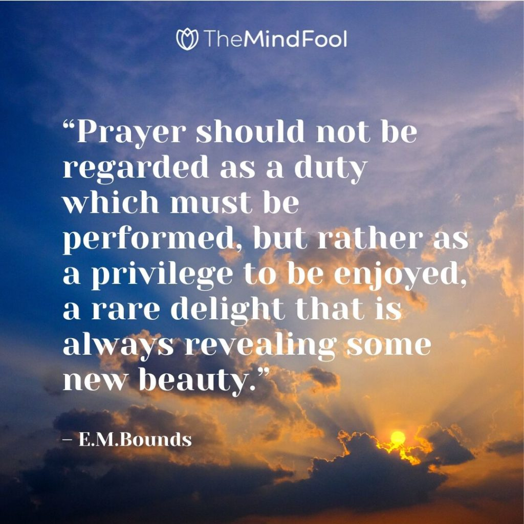 """Prayer should not be regarded as a duty which must be performed, but rather as a privilege to be enjoyed, a rare delight that is always revealing some new beauty."" – E.M.Bounds"