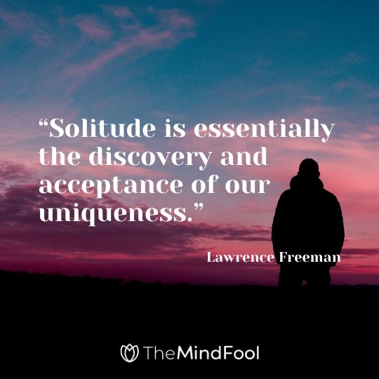 """Solitude is essentially the discovery and acceptance of our uniqueness."" - Lawrence Freeman"