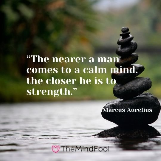 """The nearer a man comes to a calm mind, the closer he is to strength."" – Marcus Aurelius"