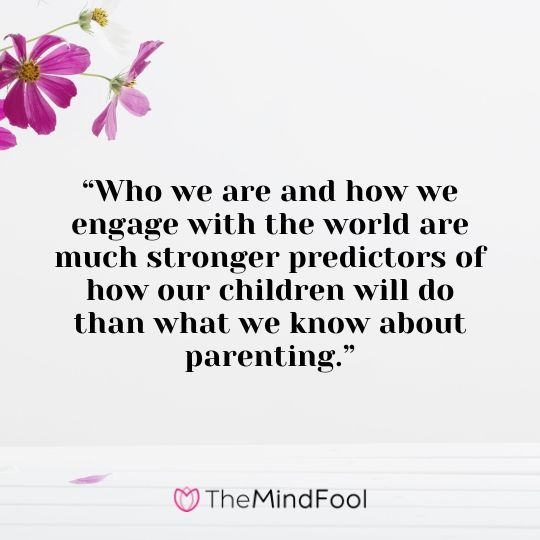 """""""Who we are and how we engage with the world are much stronger predictors of how our children will do than what we know about parenting."""""""