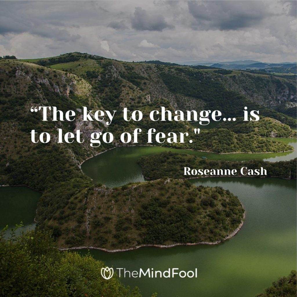 """The key to change... is to let go of fear.""-Roseanne Cash"