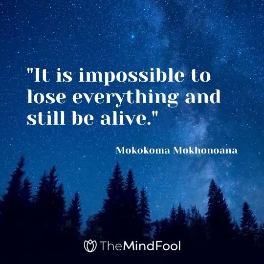 """It is impossible to lose everything and still be alive.""- Mokokoma Mokhonoana"