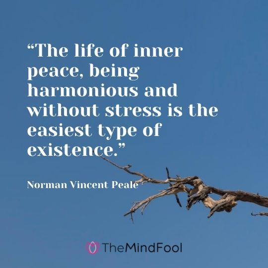 """The life of inner peace, being harmonious and without stress is the easiest type of existence."" – Norman Vincent Peale"