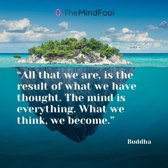 """All that we are, is the result of what we have thought. The mind is everything. What we think, we become."" ― Buddha"