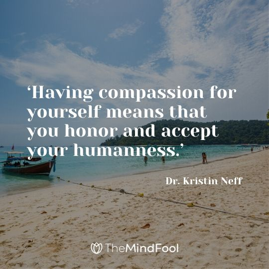 'Having compassion for yourself means that you honor and accept your humanness.' - Dr. Kristin Neff