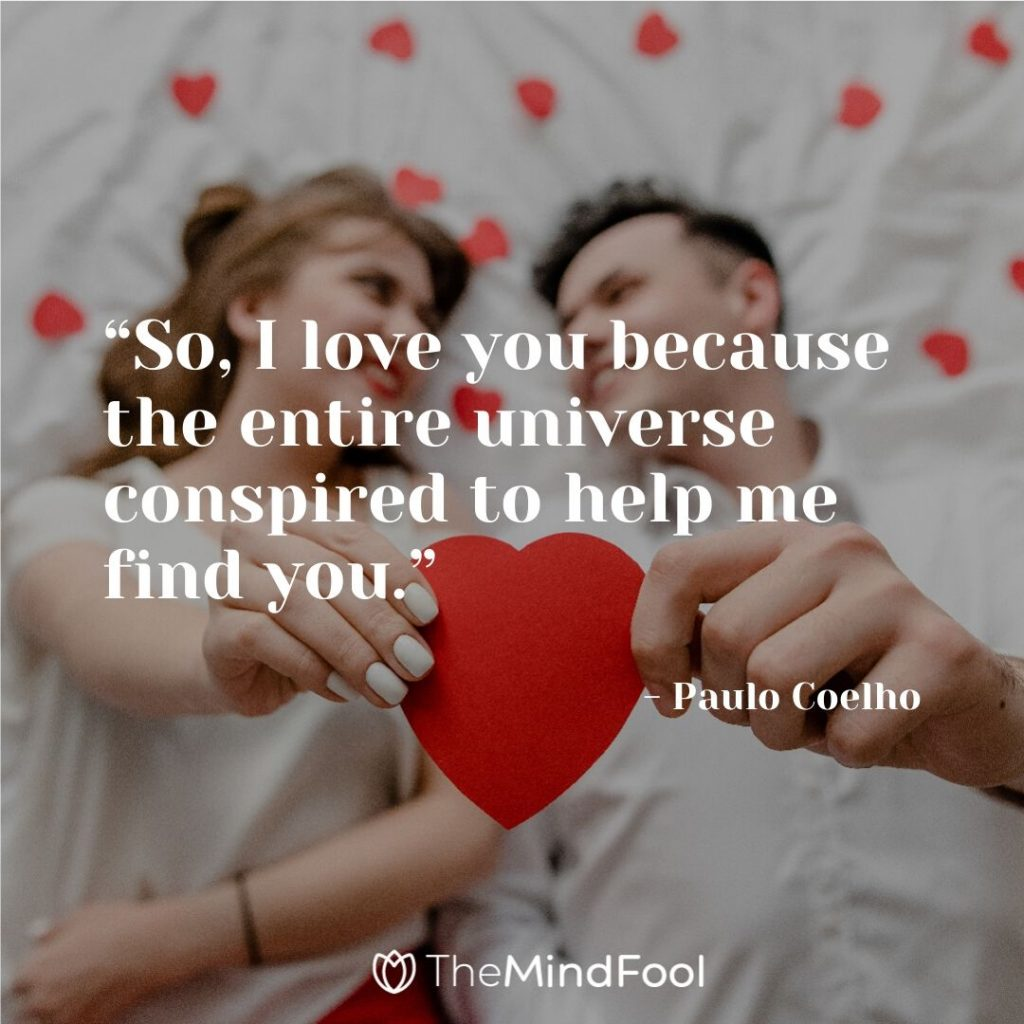 """""""So, I love you because the entire universe conspired to help me find you."""" - Paulo Coelho"""