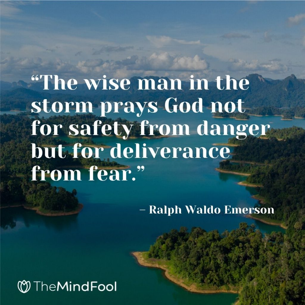 """The wise man in the storm prays God not for safety from danger but for deliverance from fear."" – Ralph Waldo Emerson"
