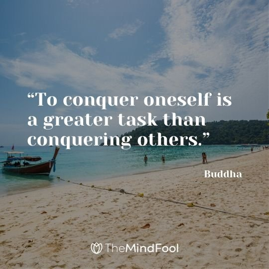 """To conquer oneself is a greater task than conquering others."" - Buddha"