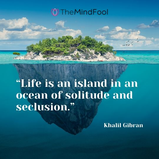 """""""Life is an island in an ocean of solitude and seclusion."""" - Khalil Gibran"""
