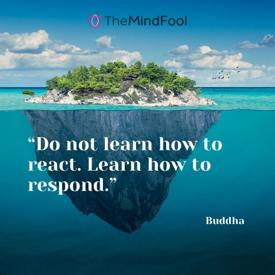 """Do not learn how to react. Learn how to respond."" – Buddha"