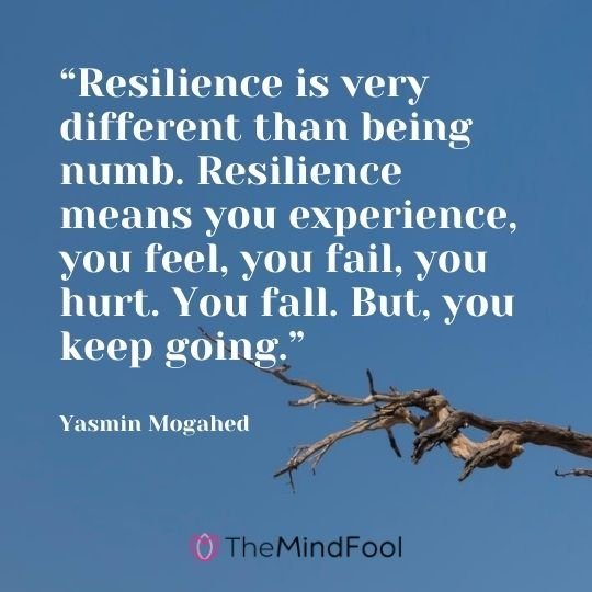 """Resilience is very different than being numb. Resilience means you experience, you feel, you fail, you hurt. You fall. But, you keep going."" - Yasmin Mogahed"