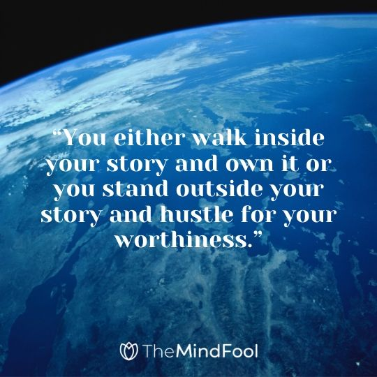 """You either walk inside your story and own it or you stand outside your story and hustle for your worthiness."""